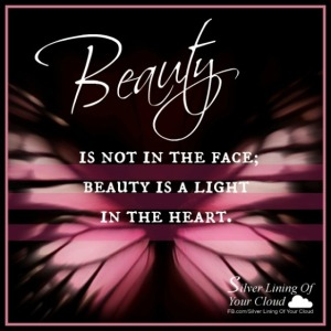 Beauty is not in the face; beauty is a light in the heart. —KAHLIL GIBRAN
