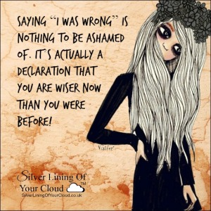 """Saying """"I was wrong"""" is nothing to be ashamed of. It's actually a declaration that you are wiser now than you were before!"""