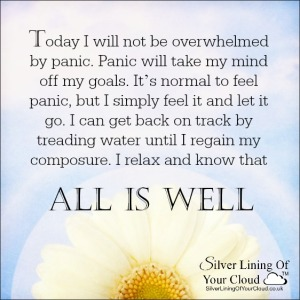 Today I will not be overwhelmed by panic. Panic will take my mind off my goals. It's normal to feel panic, but I simply feel it and let it go. I can get back on track by treading water until I regain my composure. I relax and know that all is well. ~Melody Beattie