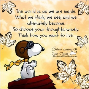 The world is as we are inside. What we think, we see, and we ultimately become. So choose your thoughts wisely. Think how you want to live.