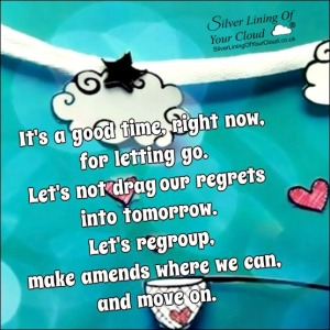 It's a good time, right now, for letting go. Let's not drag our regrets into tomorrow. Let's regroup, make amends where we can, and move on.